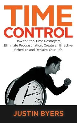 Time Control - How to Stop Time Destroyers, Eliminate Procrastination, Create an Effective Schedule and Reclaim Your Life...