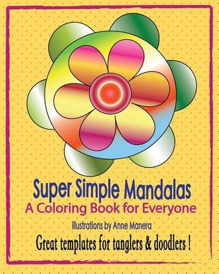 Super Simple Mandalas - A Coloring Book for Everyone - Tanglers & Doodlers Too ! (Paperback): Anne Manera