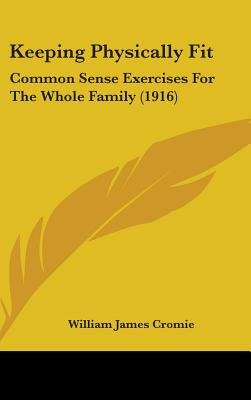 Keeping Physically Fit - Common Sense Exercises for the Whole Family (1916) (Hardcover): William James Cromie