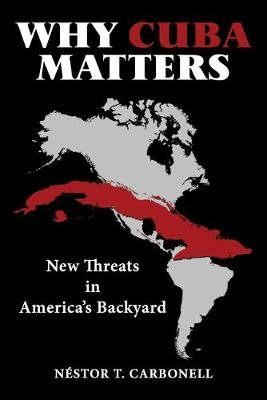 Why Cuba Matters - New Threats in America's Backyard (Hardcover): Nestor T Carbonell