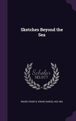 Sketches Beyond the Sea (Hardcover): Franc Bangs Wilkie