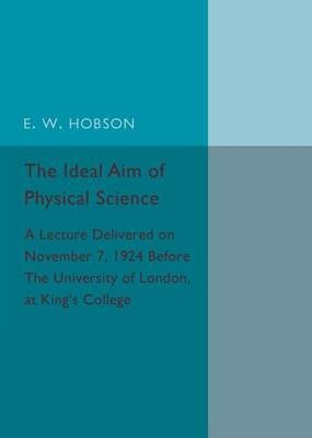 The Ideal Aim of Physical Science - A Lecture Delivered on November 7, 1924 Before the University of London, at King's...