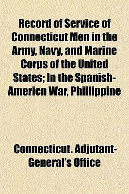 Record of Service of Connecticut Men in the Army, Navy, and Marine Corps of the United States; In the Spanish-Americn War,...