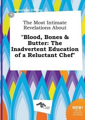The Most Intimate Revelations about Blood, Bones & Butter - The Inadvertent Education of a Reluctant Chef (Paperback): Jonathan...