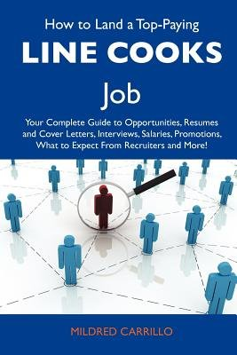 How to Land a Top-Paying Line Cooks Job - Your Complete Guide to Opportunities, Resumes and Cover Letters, Interviews,...