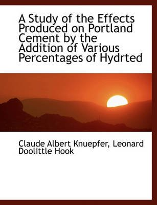 A Study of the Effects Produced on Portland Cement by the Addition of Various Percentages of Hydrted (Paperback): Claude Albert...