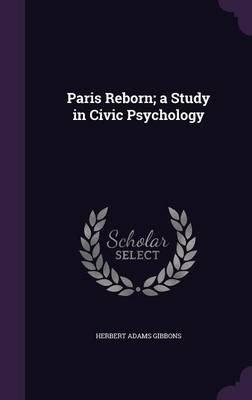 Paris Reborn; A Study in Civic Psychology (Hardcover): Herbert Adams Gibbons