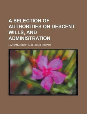 A Selection of Authorities on Descent, Wills, and Administration (Paperback): Us Government, Nathan Abbott
