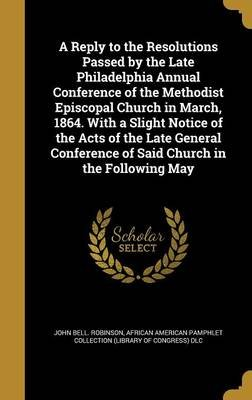 A Reply to the Resolutions Passed by the Late Philadelphia Annual Conference of the Methodist Episcopal Church in March, 1864....