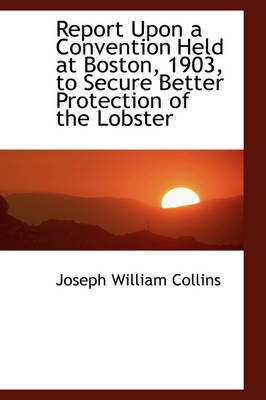 Report Upon a Convention Held at Boston, 1903, to Secure Better Protection of the Lobster (Hardcover): Joseph William Collins