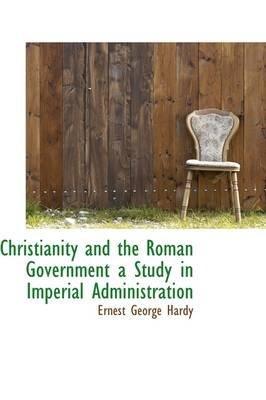 Christianity and the Roman Government a Study in Imperial Administration (Hardcover): Ernest George Hardy
