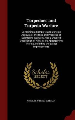 Torpedoes and Torpedo Warfare - Containing a Complete and Concise Account of the Rise and Progress of Submarine Warfare; Also a...