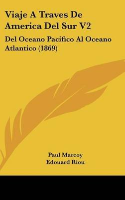 Viaje a Traves de America del Sur V2 - del Oceano Pacifico Al Oceano Atlantico (1869) (English, Spanish, Hardcover): Paul Marcoy