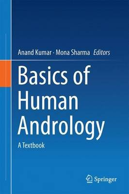 Basics of Human Andrology - A Textbook (Hardcover, 1st ed. 2017): Anand Kumar, Mona Sharma