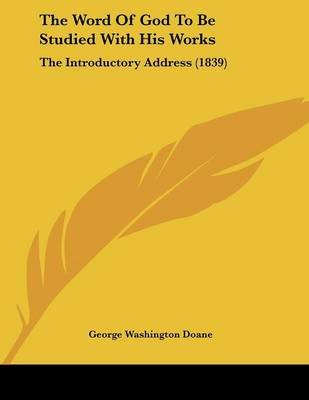 The Word of God to Be Studied with His Works - The Introductory Address (1839) (Paperback): George Washington Doane