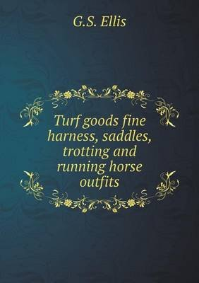 Turf Goods Fine Harness, Saddles, Trotting and Running Horse Outfits (Paperback): G. S. Ellis