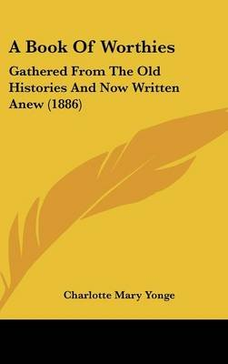 A Book of Worthies - Gathered from the Old Histories and Now Written Anew (1886) (Hardcover): Charlotte Mary Yonge