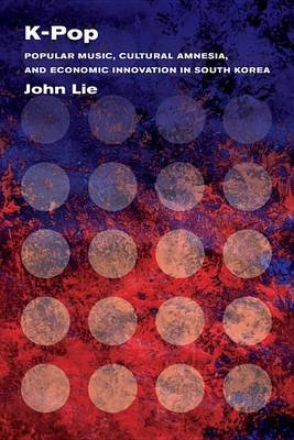 K-Pop - Popular Music, Cultural Amnesia, and Economic Innovation in South Korea (Electronic book text): John Lie