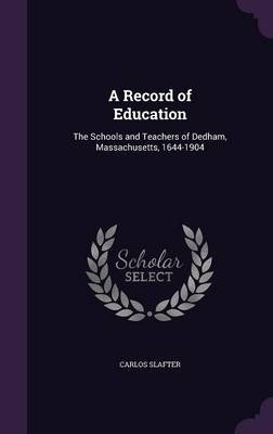A Record of Education - The Schools and Teachers of Dedham, Massachusetts, 1644-1904 (Hardcover): Carlos Slafter