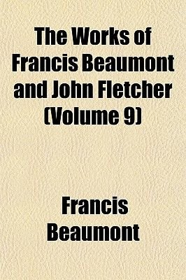 The Works of Francis Beaumont and John Fletcher (Volume 9) (Paperback): Francis Beaumont