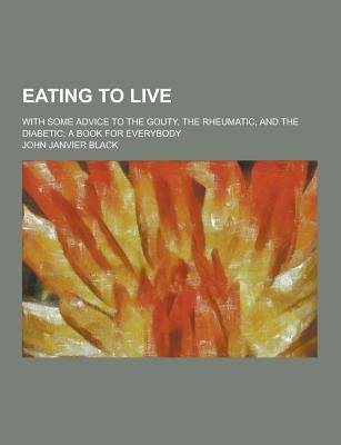 Eating to Live; With Some Advice to the Gouty, the Rheumatic, and the Diabetic; A Book for Everybody (Paperback): John Janvier...