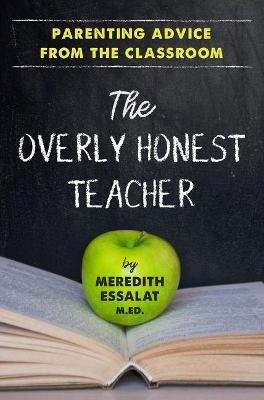 The Overly Honest Teacher - Parenting Advice from the Classroom (Paperback): Meredith Essalat