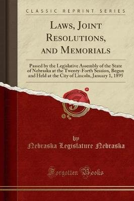 Laws, Joint Resolutions, and Memorials - Passed by the Legislative Assembly of the State of Nebraska at the Twenty-Forth...