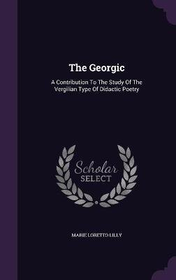 The Georgic - A Contribution to the Study of the Vergilian Type of Didactic Poetry (Hardcover): Marie Loretto Lilly