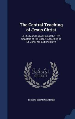 The Central Teaching of Jesus Christ - A Study and Exposition of the Five Chapters of the Gospel According to St. John,...