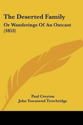 The Deserted Family - Or Wanderings of an Outcast (1853) (Paperback): Paul Creyton, John Townsend Trowbridge