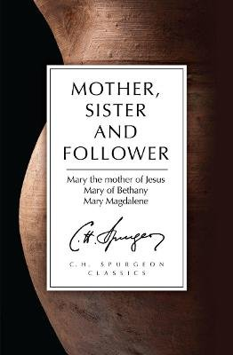 Mother, Sister and Follower - Mary the Mother of Jesus, Mary of Bethany, Mary Magdalene (Paperback): C. H. Spurgeon