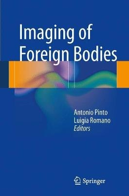 Imaging of Foreign Bodies (Hardcover, 2014 ed.): Antonio Pinto, Luigia Romano
