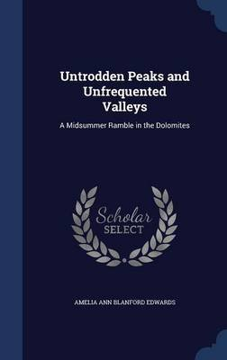 Untrodden Peaks and Unfrequented Valleys - A Midsummer Ramble in the Dolomites (Hardcover): Amelia Ann Blanford Edwards