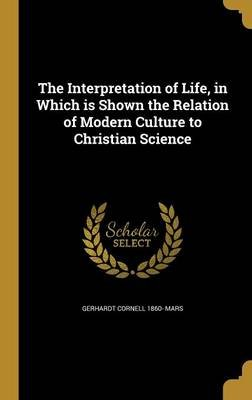 The Interpretation of Life, in Which Is Shown the Relation of Modern Culture to Christian Science (Hardcover): Gerhardt Cornell...