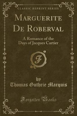 Marguerite de Roberval - A Romance of the Days of Jacques Cartier (Classic Reprint) (Paperback): Thomas Guthrie Marquis