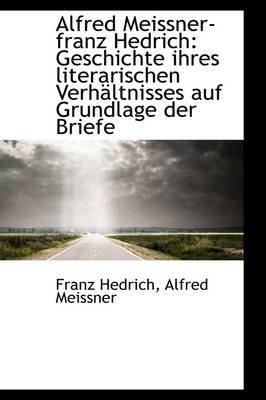 Alfred Meissner-Franz Hedrich - Geschichte Ihres Literarischen Verhaltnisses Auf Grundlage Der Briefe (Paperback): Franz Hedrich