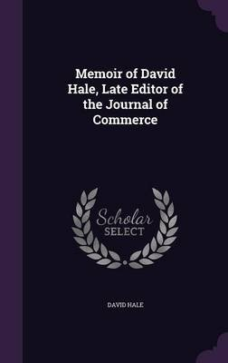 Memoir of David Hale, Late Editor of the Journal of Commerce (Hardcover): David Hale