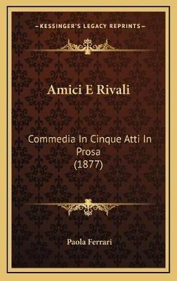 Amici E Rivali - Commedia in Cinque Atti in Prosa (1877) (Italian, Hardcover): Paola Ferrari