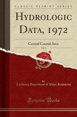 Hydrologic Data, 1972, Vol. 3 - Central Coastal Area (Classic Reprint) (Paperback): California Department of Wate Resources