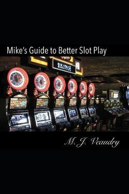 Mike's Guide to Better Slot Play - 2017 (Paperback): M. J. Veaudry