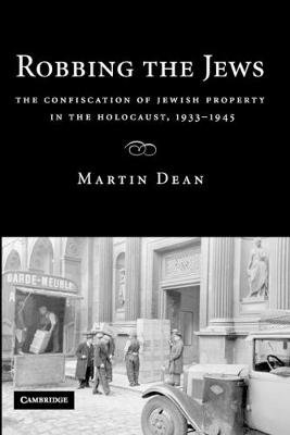 Robbing the Jews - The Confiscation of Jewish Property in the Holocaust, 1933-1945 (Paperback): Martin Dean