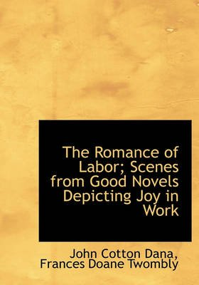 The Romance of Labor; Scenes from Good Novels Depicting Joy in Work (Hardcover): John Cotton Dana, Frances Doane Twombly