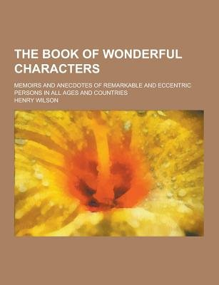The Book of Wonderful Characters; Memoirs and Anecdotes of Remarkable and Eccentric Persons in All Ages and Countries...