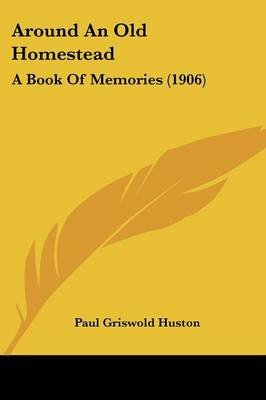 Around an Old Homestead - A Book of Memories (1906) (Paperback): Paul Griswold Huston