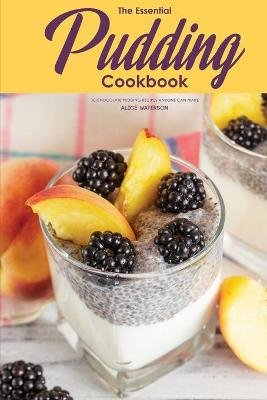 The Essential Pudding Cookbook - 30 Chocolate Pudding Recipes Anyone Can Make (Paperback): Alice Waterson