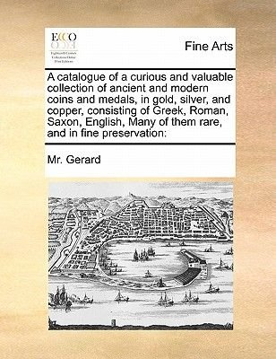A Catalogue of a Curious and Valuable Collection of Ancient and Modern Coins and Medals, in Gold, Silver, and Copper,...