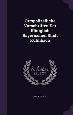 Ortspolizeiliche Vorschriften Der Koniglich Bayerischen Stadt Kulmbach (Hardcover): Anonymous