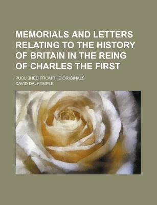 Memorials and Letters Relating to the History of Britain in the Reing of Charles the First; Published from the Originals...