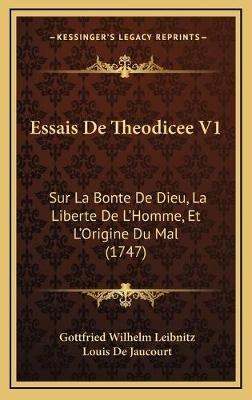 Essais de Theodicee V1 - Sur La Bonte de Dieu, La Liberte de Lacentsa -A Centshomme, Et Lacentsa -A Centsorigine Du Mal (1747)...