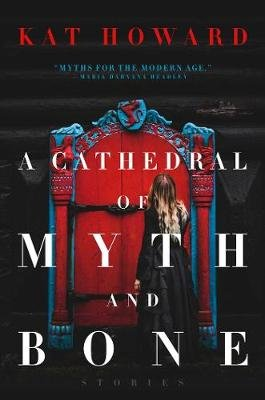 A Cathedral of Myth and Bone - Stories (Hardcover): Kat Howard